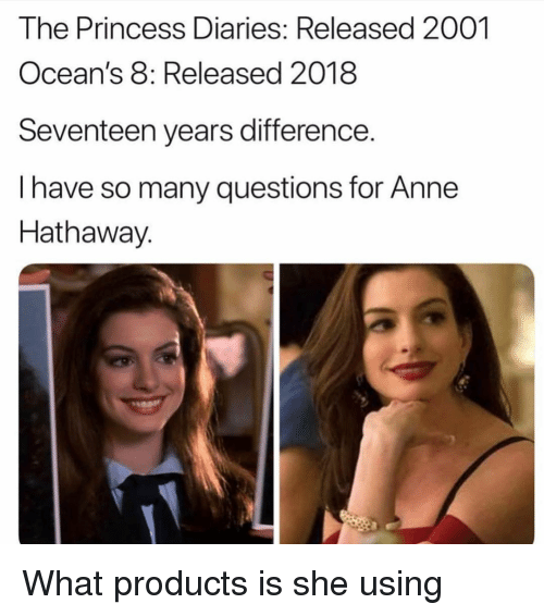 Anne Hathaway: The Princess Diaries: Released 2001  Ocean's 8: Released 2018  Seventeen years difference.  I have so many questions for Anne  Hathaway. What products is she using
