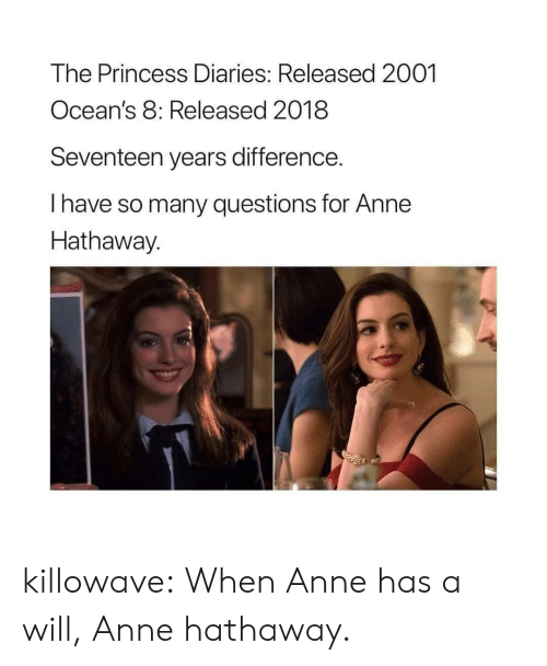 Anne Hathaway: The Princess Diaries: Released 2001  Ocean's 8: Released 2018  Seventeen years difference.  I have so many questions for Anne  Hathaway.  2 killowave:  When Anne has a will, Anne hathaway.