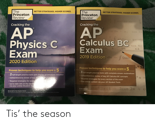 princeton: The  Princeton  Review  BETTER STRATEGIES. HIGHER SCORES.  The  Princeton  Review  BETTER STRATEGIES. HIGHER SCORES.  Cracking the  Cracking the  AP  Physics C  Exam  AP  Calculus BC  Exam  pren  sin 4x  16  3.  16  64  ха  2019 Edition dx = (sin  2020 Edition  n2 22  Proven techniques to help you score  a 5  Proven techniques to help you score a 5  5 full-length practice tests with complete answer explanations  2 full-length practice tests with answer explanations included  • Comprehensive review of key AP Calculus BC concepts  cC cond  Comprehensive review of key A  • Targeted strategies for every section of the exam  Targeted strategies for everY  • Up-to-date info on the plane  via your online Student To  Free online content via your AP Student Tools  2cos 2x + c  By David $ Kahn  APIS a traderhark registered and owned by the College Board, which is not affilated with, and does  By the Staff of The Princeton Review  not endorsa, the  produds  APis a trademark registered and owned by the College Board, vhichus bor afriaten WItb ond does not endorse, this product. Tis' the season