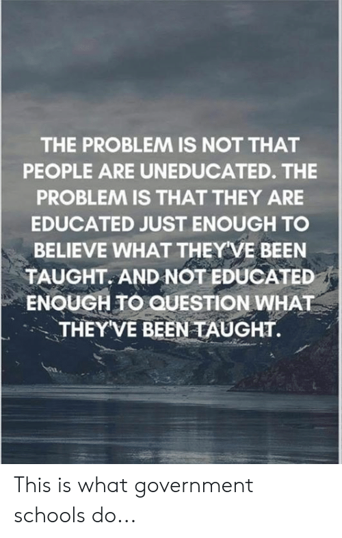 Questioningly: THE PROBLEM IS NOT THAT  PEOPLE ARE UNEDUCATED. THE  PROBLEM IS THAT THEY ARE  EDUCATED JUST ENOUGH TO  BELIEVE WHAT THEY VE BEEN  TAUGHT. AND NOT EDUCATED  ENOUGH TO QUESTION WHAT  THEYVE BEEN TAUGHT. This is what government schools do...