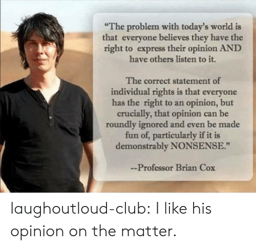 Ght: The problem with today's world is  that everyone believes they have the  ght to express their opinion AND  have others listen to it.  The correct statement of  individual rights is that everyone  has the right to an opinion, but  crucially, that opinion can be  roundly ignored and even be made  fun of, particularly if it is  demonstrably NONSENSE.  -Professor Brian Cox laughoutloud-club:  I like his opinion on the matter.