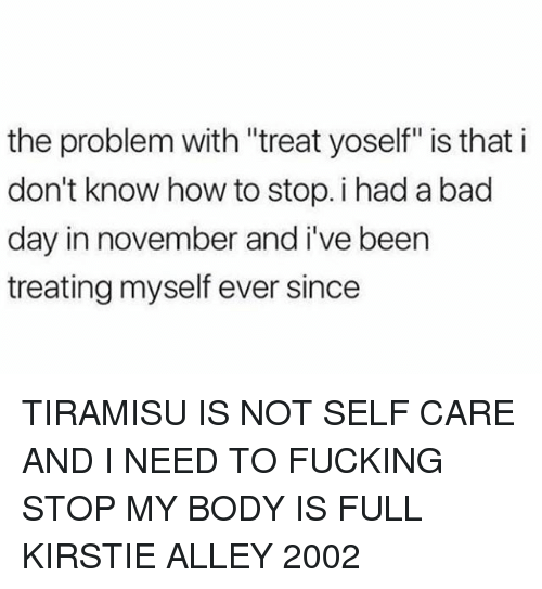"""Bad, Bad Day, and Fucking: the problem with """"treat yoself"""" is that i  don't know how to stop. i had a bad  day in november and i've been  treating myself ever since TIRAMISU IS NOT SELF CARE AND I NEED TO FUCKING STOP MY BODY IS FULL KIRSTIE ALLEY 2002"""
