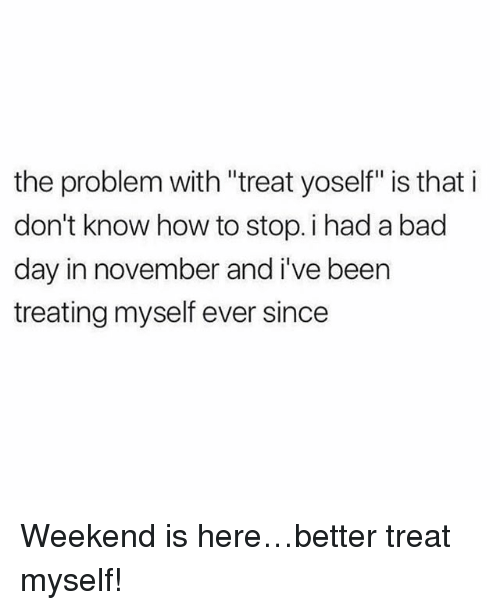 "Bad, Bad Day, and Memes: the problem with ""treat yoself"" is that i  don't know how to stop. i had a bad  day in november and i've been  treating myself ever since Weekend is here…better treat myself!"