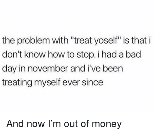 "Bad, Bad Day, and Money: the problem with ""treat yoself"" is that i  don't know how to stop. i had a bad  day in november and i've been  treating myself ever since And now I'm out of money"