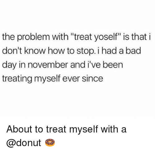 "Bad, Bad Day, and How To: the problem with ""treat yoself"" is that i  don't know how to stop. i had a bad  day in november and i've been  treating myself ever since About to treat myself with a @donut 🍩"