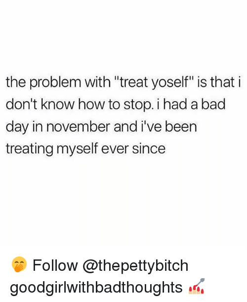 """Bad, Bad Day, and Memes: the problem with """"treat yoself"""" is that i  don't know how to stop. i had a bad  day in november and i've been  treating myself ever since 🤭 Follow @thepettybitch goodgirlwithbadthoughts 💅🏼"""