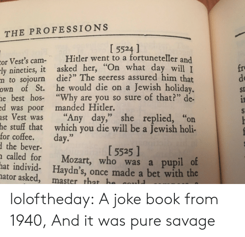 """hos: THE PROFESSIONS  I 5524 ]  or Vest's cam- Hitler went to a fortuneteller and  ly nineties, it asked her, """"On what da  m to sojourn die?"""" The seeress assured him that  own of St. he would die on a Jewish holiday  e best hos- """"Why are you so sure of that?"""" de-  d was poor manded Hitler.  ast Vest was """"Any day,"""" she replied, """"on  fro  de  St  y will I  stuff that which you die will be a Jewish holi-  the bever-  called for Mozart, who was a pupil o  he  for coffee. day.""""  1 5525 1  hat  individ- Haydn's, once made a bet with the  ator asked, master that h loloftheday: A joke book from 1940, And it was pure savage"""