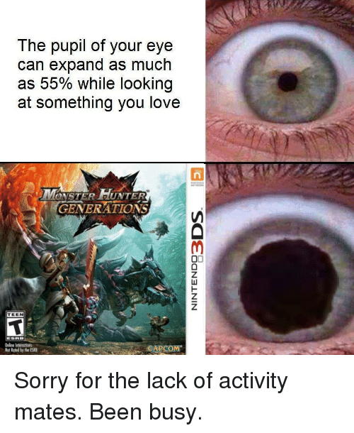 Love, Monster, and Sorry: The pupil of your eye  can expand as much  as 55% while looking  at something you love  MONSTER HUNTER  GENERATIONS  TEEN  Online Interactions  Not Rated by the ES  CAPCOM <p>Sorry for the lack of activity mates. Been busy. </p>