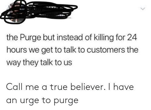Killing: the Purge but instead of killing for 24  hours we get to talk to customers the  way they talk to us Call me a true believer. I have an urge to purge