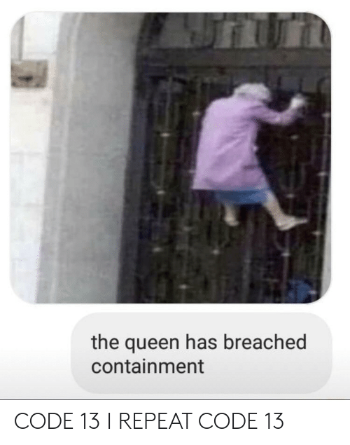 containment: the queen has breached  containment CODE 13 I REPEAT CODE 13