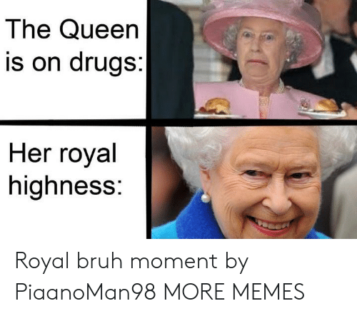 Bruh, Dank, and Drugs: The Queen  is on drugs:  Her royal  highness: Royal bruh moment by PiaanoMan98 MORE MEMES