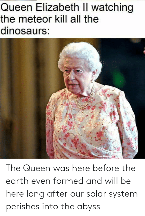 Solar System: The Queen was here before the earth even formed and will be here long after our solar system perishes into the abyss