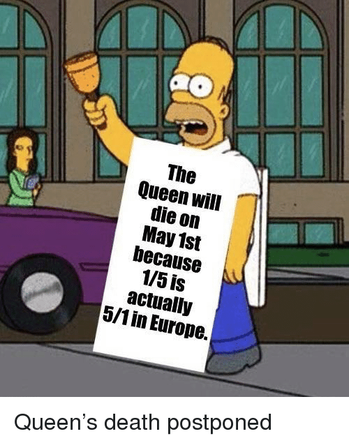 Queen, Death, and Europe: The  Queen will  die on  May 1st  because  1/5 is  actually  5/1in Europe. Queen's death postponed