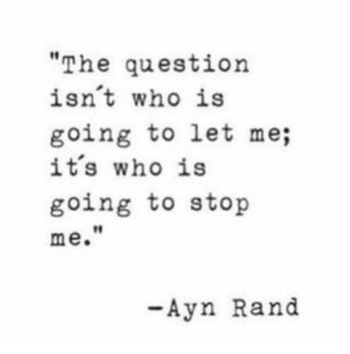 "Ayn Rand, Who, and Rand: ""The question  isnt who is  going to let me;  its who is  going to stop  me.  t1  -Ayn Rand"