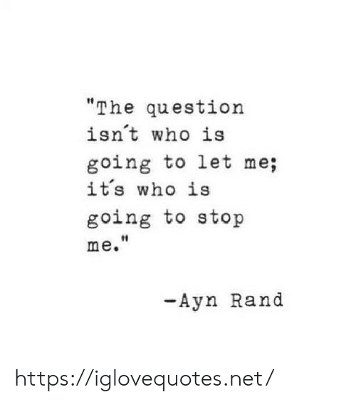 Ayn Rand, Net, and Who: The question  isnt who is  going to let me;  it's who is  going to stop  t0  me.  -Ayn Rand https://iglovequotes.net/