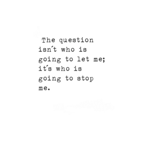 the question: The question  isn't who is  going to let me;  it's who is  going to stop  me.