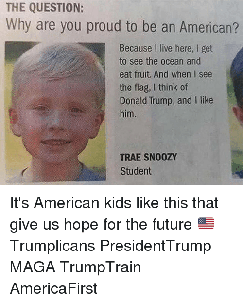 Donald Trump, Future, and Memes: THE QUESTION:  Why are you proud to be an American?  Why are you proud to be an Americarn  Because I live here, I get  to see the ocean and  eat fruit. And when I see  the flag, I think of  Donald Trump, and I like  him.  TRAE SNO0ZY  Student It's American kids like this that give us hope for the future 🇺🇸 Trumplicans PresidentTrump MAGA TrumpTrain AmericaFirst