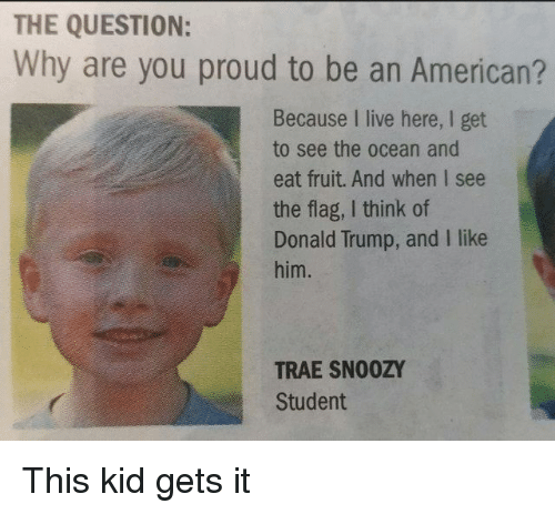 Donald Trump And: THE QUESTION:  Why are you proud to be an American?  Because I live here, I get  to see the ocean and  eat fruit. And when I see  the flag, I think of  Donald Trump, and I like  him.  TRAE SN00ZY  Student This kid gets it
