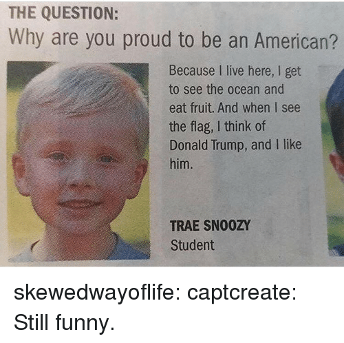 Donald Trump, Funny, and Gif: THE QUESTION:  Why are you proud to be an American?  Because I live here, I get  to see the ocean and  eat fruit. And when I see  the flag, I think of  Donald Trump, and I like  him.  TRAE SN00ZY  Student skewedwayoflife:  captcreate:   Still funny.