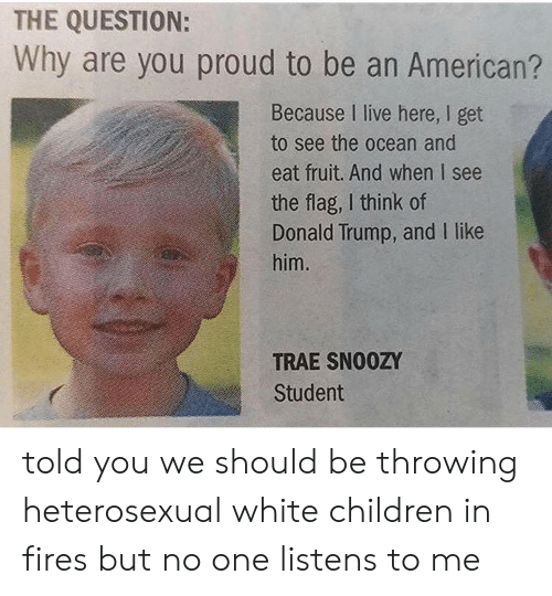Americanization: THE QUESTION:  Why are you proud to be an American?  Because I live here, I get  to see the ocean and  eat fruit. And when I see  the flag, I think of  Donald Trump, and I like  him.  TRAE SN00ZY  Student told you we should be throwing heterosexual white children in fires but no one listens to me