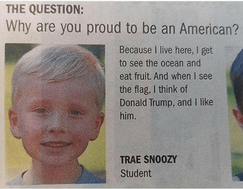 Donald Trump, American, and Live: THE QUESTION:  Why are you proud to be an American?  Because I live here, I get  to see the ocean and  eat fruit. And when I see  the flag, I think of  Donald Trump, and I like  him.  TRAE SNO0ZY  Student