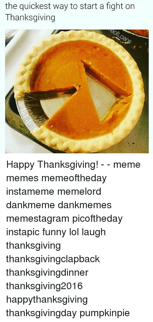 Memes, 🤖, and Start A: the quickest way to start a fight on  Thanksgiving Happy Thanksgiving! - - meme memes memeoftheday instameme memelord dankmeme dankmemes memestagram picoftheday instapic funny lol laugh thanksgiving thanksgivingclapback thanksgivingdinner thanksgiving2016 happythanksgiving thanksgivingday pumpkinpie