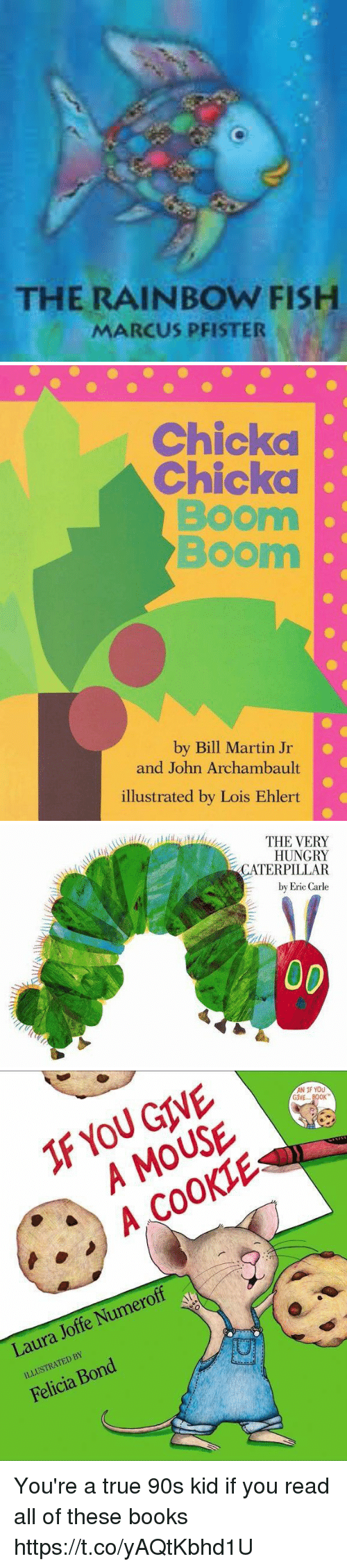 Books, Funny, and Hungry: THE RAINBOW FISH  MARCUS PFISTER   Chickd  Chicka  Boom  Boom  by Bill Martin Jr  and John Archambault  illustrated by Lois Ehlert   THE VERY  HUNGRY  CATERPILLAR  by Eric Carle   F YOU GIVE  A MOUSE  A COOKIE  AN IF YOU  GIVE... BOK  Laura Joffe Numeroff  ILLUSTRATED BY  Felicia Bond You're a true 90s kid if you read all of these books https://t.co/yAQtKbhd1U