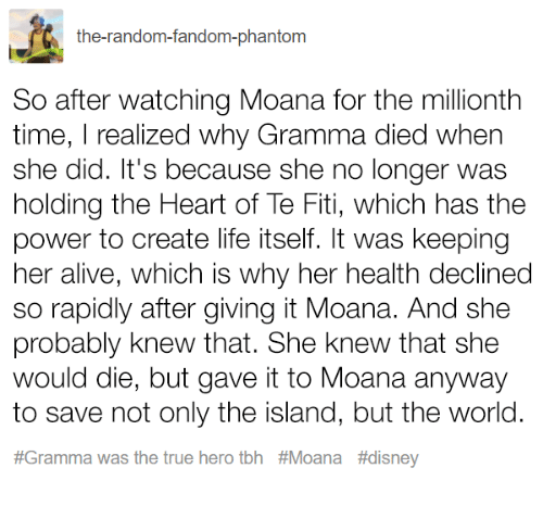 Alive, Disney, and Life: the-random-fandom-phantom  So after watching Moana for the millionth  time, I realized why Gramma died when  she did. It's because she no longer was  holding the Heart of Te Fiti, which has the  power to create life itself. It was keeping  her alive, which is why her health declined  so rapidly after giving it Moana. And she  probably knew that. She knew that she  would die, but gave it to Moana anyway  to save not only the island, but the world.  #Gramma was the true hero tbh