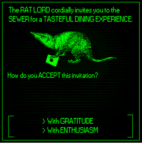 Dank, Enthusiasm, and Experience: The RAT LORD cordially invites you to the  SEWER for a TASTEFUL DINING EXPERIENCE  How do you ACCEPT this invitation?  > with GRATITUDE  > With ENTHUSIASM