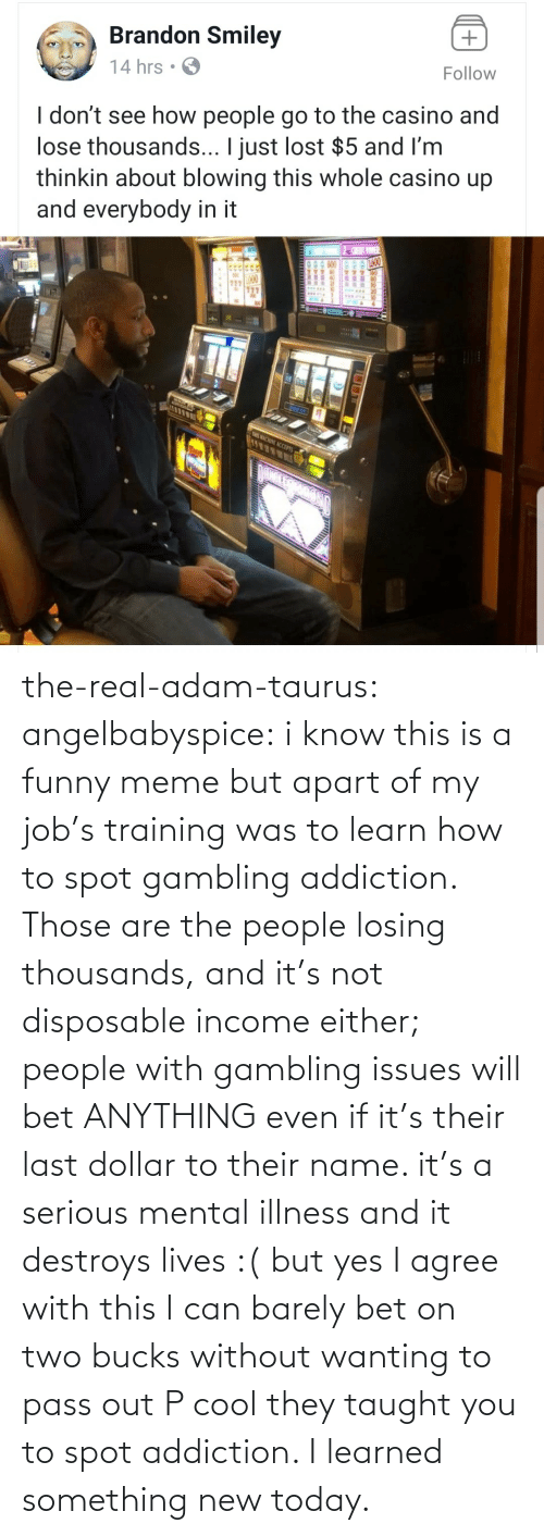 name: the-real-adam-taurus:  angelbabyspice:  i know this is a funny meme but apart of my job's training was to learn how to spot gambling addiction. Those are the people losing thousands, and it's not disposable income either; people with gambling issues will bet ANYTHING even if it's their last dollar to their name. it's a serious mental illness and it destroys lives :( but yes I agree with this I can barely bet on two bucks without wanting to pass out    P cool they taught you to spot addiction. I learned something new today.