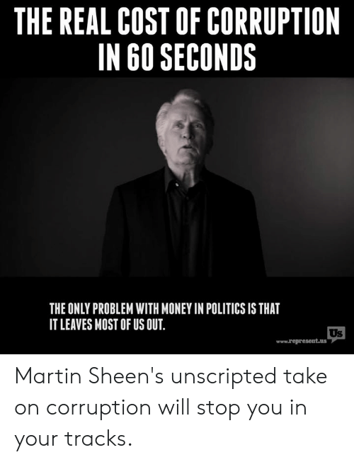 Martin, Memes, and Money: THE REAL COST OF CORRUPTION  IN 60 SECONDS  THE ONLY PROBLEM WITH MONEY IN POLITICS IS THAT  IT LEAVES MOST OF US OUT  Us  www.represent.us Martin Sheen's unscripted take on corruption will stop you in your tracks.