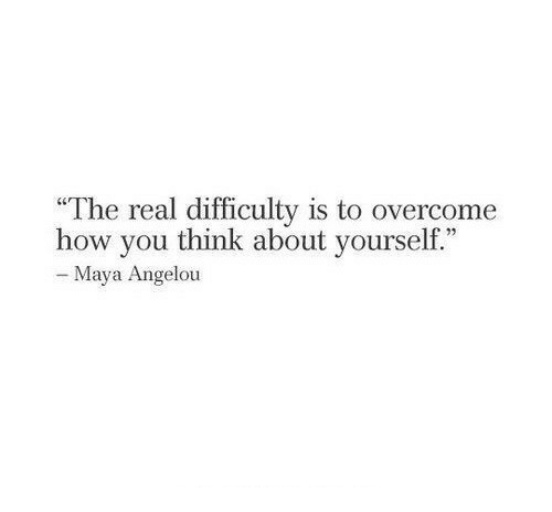 """Maya Angelou: """"The real difficulty is to overcome  how vou think about vourself.""""  - Maya Angelou"""