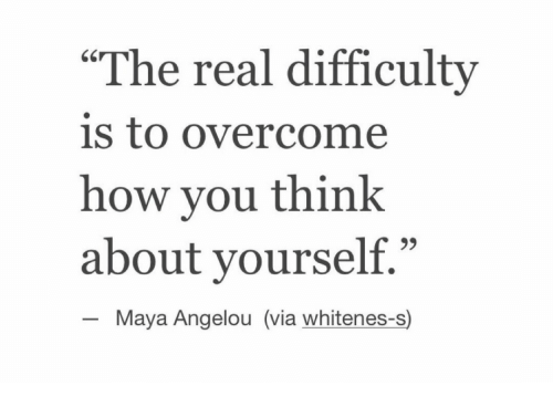 """Maya Angelou, The Real, and How: """"The real difficulty  is to overcome  how you think  about yourself.""""  60  Maya Angelou (via whitenes-s)"""