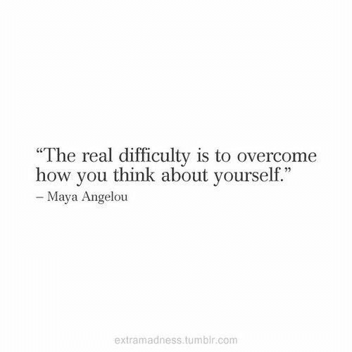 """Maya Angelou: """"The real difficulty is to overcome  how you think about yourself.""""  - Maya Angelou  extramadness.tumblr.com"""