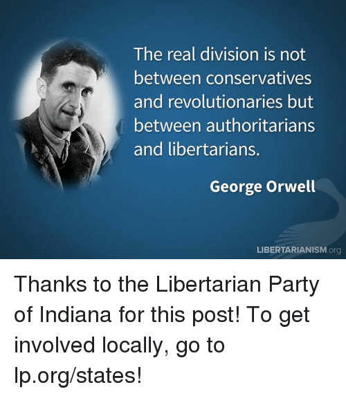 Memes, Indiana, and The Real: The real division is not  between conservatives  and revolutionaries but  between authoritarians  and libertarians.  George Orwell  LIBERTARIANISM.org Thanks to the Libertarian Party of Indiana for this post! To get involved locally, go to lp.org/states!