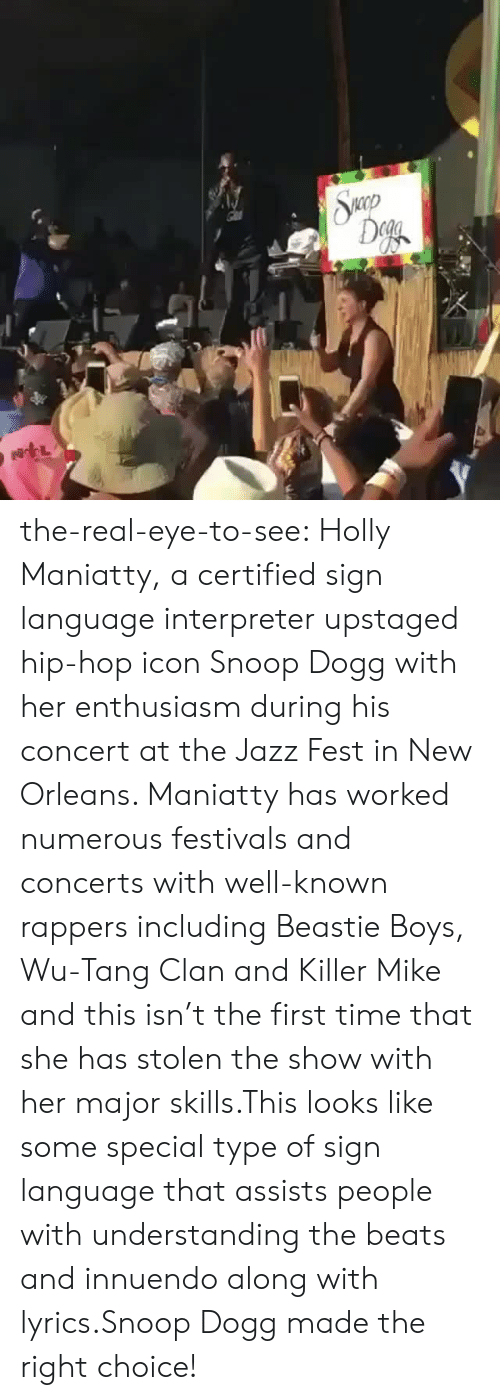 Killer Mike, Snoop, and Snoop Dogg: the-real-eye-to-see:  Holly Maniatty, a certified sign language interpreter upstaged hip-hop icon Snoop Dogg with her enthusiasm during his concert at the Jazz Fest in New Orleans. Maniatty has worked numerous festivals and concerts with well-known rappers including Beastie Boys, Wu-Tang Clan and Killer Mike and this isn't the first time that she has stolen the show with her major skills.This looks like somespecial type of sign language that assists people with understanding the beats and innuendo along with lyrics.Snoop Dogg made the right choice!