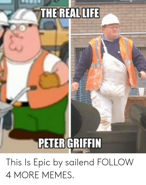 Dank, Life, and Memes: THE REAL LIFE  PETER GRIFFIN  13 This Is Epic by sailend FOLLOW 4 MORE MEMES.