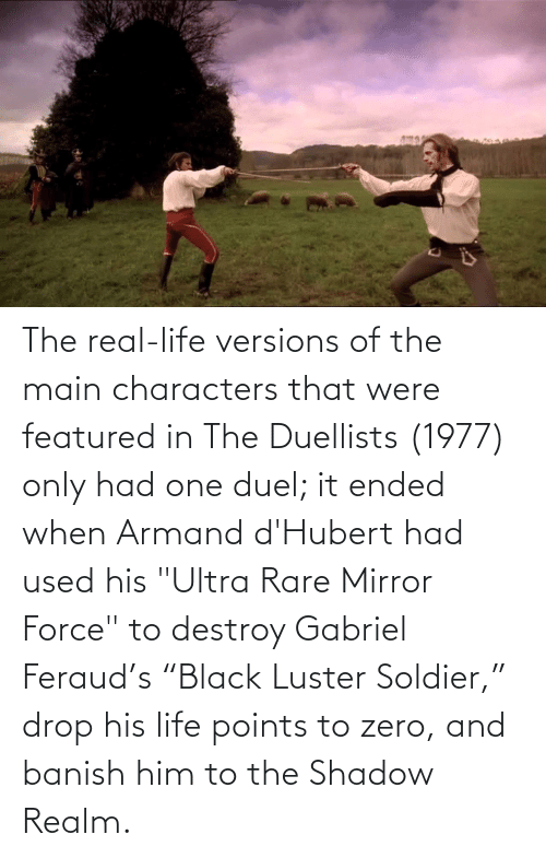 """Featured: The real-life versions of the main characters that were featured in The Duellists (1977) only had one duel; it ended when Armand d'Hubert had used his """"Ultra Rare Mirror Force"""" to destroy Gabriel Feraud's """"Black Luster Soldier,"""" drop his life points to zero, and banish him to the Shadow Realm."""