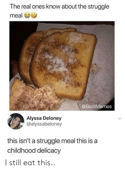 Struggle, The Real, and Real: The real ones know about the struggle  meal  @BestMemes  Alyssa Deloney  @alyssabeloney  this isn't a struggle meal this is a  childhood delicacy I still eat this..