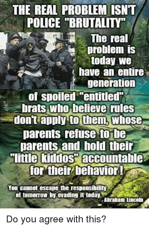 "Memes, Parents, and Police: THE REAL PROBLEM ISNT  POLICE ""BRUTALITY""  The real  problem is  today we  have an entire  generation  of spoiled ""entitled  brats who believe rules  don't apply to them, whose  parents refuse to be  parents and hold their  little kiddos"" accountable  for their behavior  Yeu cannot escape the responsibility  of tomorro!! by evading it today.  Abraliam Lincoln Do you agree with this?"