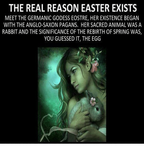Germanic: THE REAL REASON EASTER EXISTS  MEET THE GERMANIC GODESS EOSTRE, HER EXISTENCE BEGAN  WITH THE ANGLO-SAXON PAGANS. HER SACRED ANIMAL WAS A  RABBIT AND THE SIGNIFICANCE OF THE REBIRTH 0F SPRING WAS  YOU GUESSED IT, THE EGG