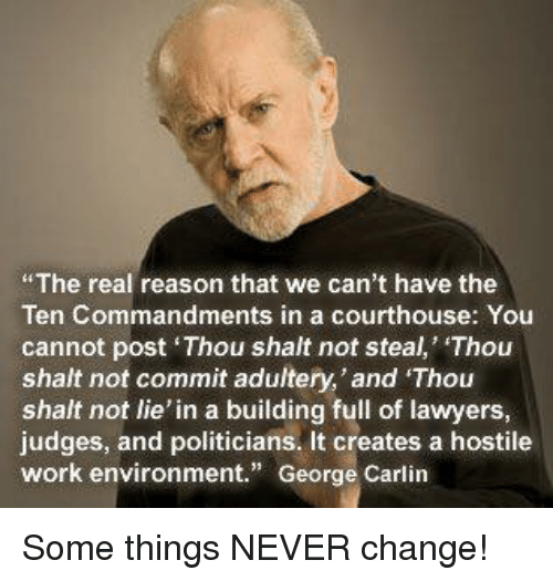 """George Carlin, Memes, and Work: The real reason that we can't have the  Ten Commandments in a courthouse: You  cannot post Thou shalt not steal, Thou  shalt not commit adultery,'and Thou  shalt not lie' in a building full of lawyers  judges, and politicians. It creates a hostile  work environment."""" George Carlin Some things NEVER change!"""