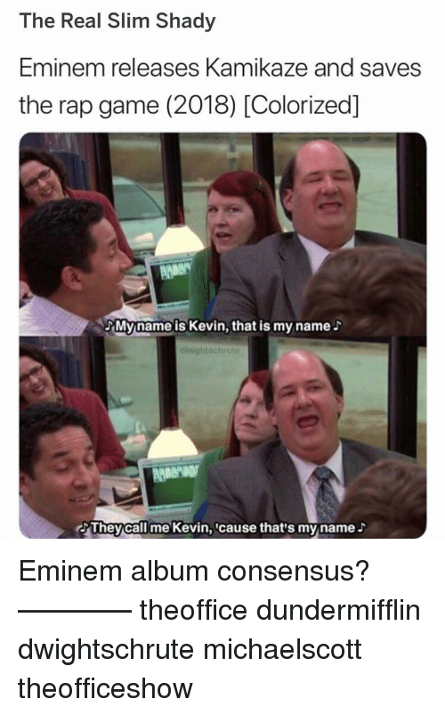 Eminem, Memes, and Rap: The Real Slim Shady  Eminem releases Kamikaze and saves  the rap game (2018) [Colorized]  Myname is Kevin, that is my name  diwghtschru  AMeN  Theycall me Kevin,cause that's myname Eminem album consensus? ———— theoffice dundermifflin dwightschrute michaelscott theofficeshow