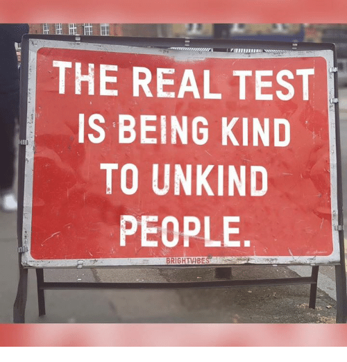 Memes, Test, and The Real: THE REAL TEST  IS BEING KIND  TO UNKIND  PEOPLE  BRIGHTVIBE