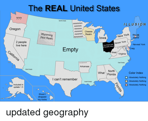 Arkansas: The REAL United States  77?  North Empty  LLUSION  Oregon  mmmm Cheese  mmmm Realm  Wyoming  (Not Real)  New York Rhode  Island  lowa  2 people  live here  Newer York  Newest York  The Great Void  (Formerly Ohio)  Empty  raig  West/ Virginia  East Empty  Arkansas  West Empty  North  What Florida  Color Index  -Absolutely Nothing  -Absolutely Nothing  l can't remember  South Empty  H-Absolutely Nothing  Included in  update 1.5  Shoot I  dropped  my rocks updated geography