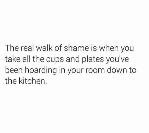hoarding: The real walk of shame is when you  take all the cups and plates you've  been hoarding in your room down to  the kitchen.