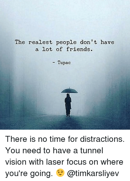 Memes, Vision, and Tupac: The realest people don't, have  a lot of friends.  Tupac There is no time for distractions. You need to have a tunnel vision with laser focus on where you're going. 😉 @timkarsliyev