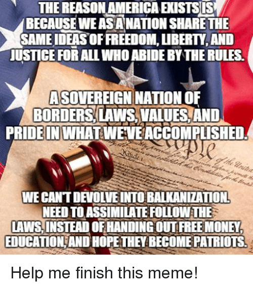 America, Meme, and Money: THE REASON AMERICA EXISTSIS  BECAUSEWEASANATION SHARE THE  SAME IDEAS OF FREEDOM, LIBERTY, AND  USTICE FOR ALL WHO ABIDE BY THE RULES.  ASOVEREIGN NATIONOF  BORDERS LAWS, VALUES,AND  PRDEINWHATWEVE ACCOMPLISHED  WE CANT DEVOLVE INTO BALKANIZATION  NEED TO ASSİMILATE FOLLOW THE  LAWS,INSTEAD OF HANDING OUT FREE MONEY  EDUCATION AND HOPETHEY BECOME PATRIOTS