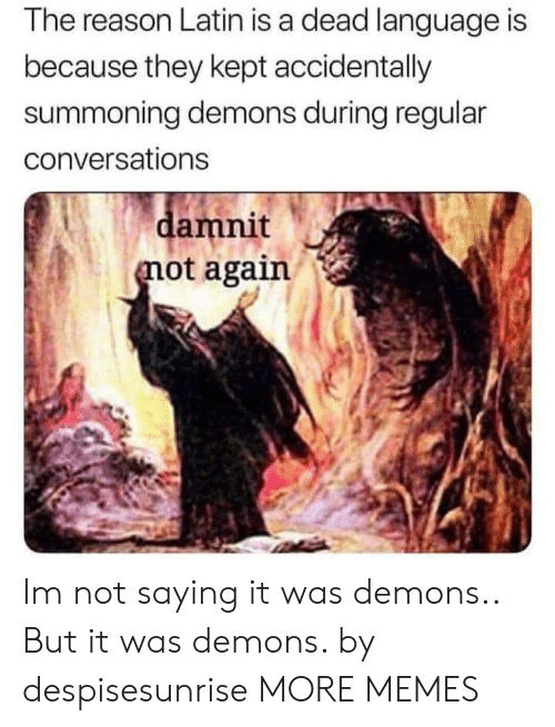 Dank, Memes, and Target: The reason Latin is a dead language is  because they kept accidentally  summoning demons during regular  conversations  amnit  ot again Im not saying it was demons.. But it was demons. by despisesunrise MORE MEMES