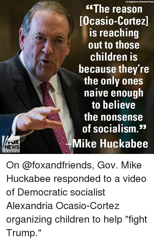 "Children, Memes, and News: The reason  Ocasio-Cortez]  s reaching  out to those  children is  because they re  the only ones  naive enough  to believe  the nonsense  of socialism.""  FOX  Mike Huckabee  Ll  NEWS  channel On @foxandfriends, Gov. Mike Huckabee responded to a video of Democratic socialist Alexandria Ocasio-Cortez organizing children to help ""fight Trump."""